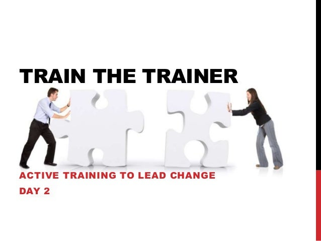 TRAIN THE TRAINER ACTIVE TRAINING TO LEAD CHANGE DAY 2