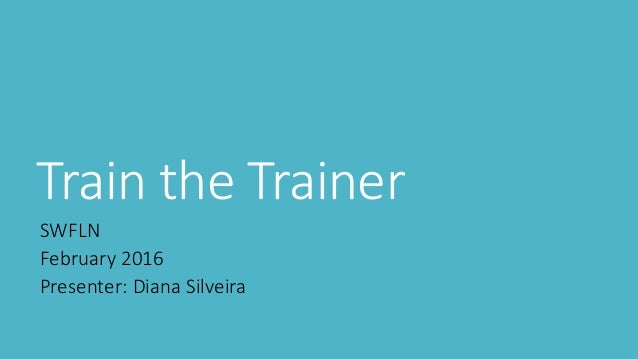 Train the Trainer SWFLN February 2016 Presenter: Diana Silveira