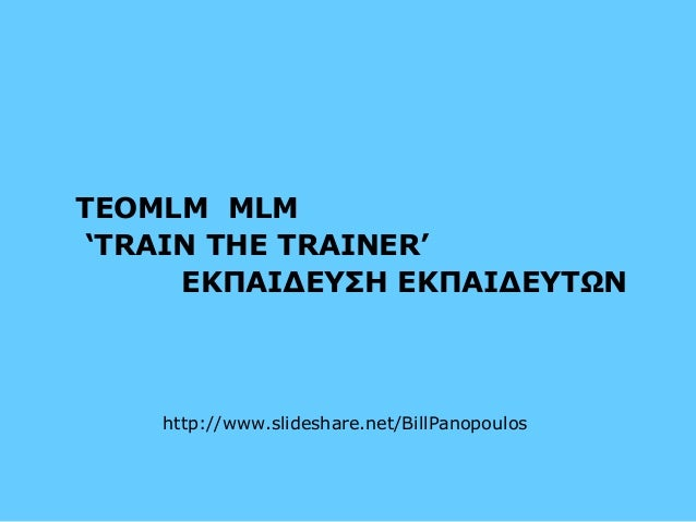 TEOMLM MLM  'TRAIN THE TRAINER'  ΕΚΠΑΙΔΕΥΣΗ ΕΚΠΑΙΔΕΥΤΩΝ  http://www.slideshare.net/BillPanopoulos