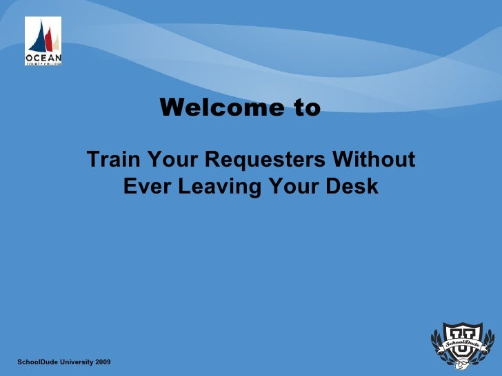 Welcome to  Train Your Requesters Without Ever Leaving Your Desk SchoolDude University 2009