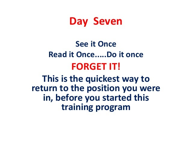 Day Seven            See it Once    Read it Once.....Do it once          FORGET IT!   This is the quickest way toreturn to...
