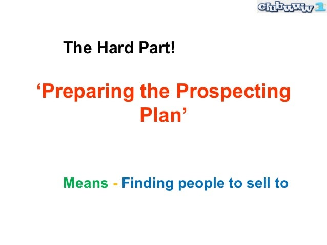 The Hard Part!'Preparing the Prospecting           Plan'  Means - Finding people to sell to