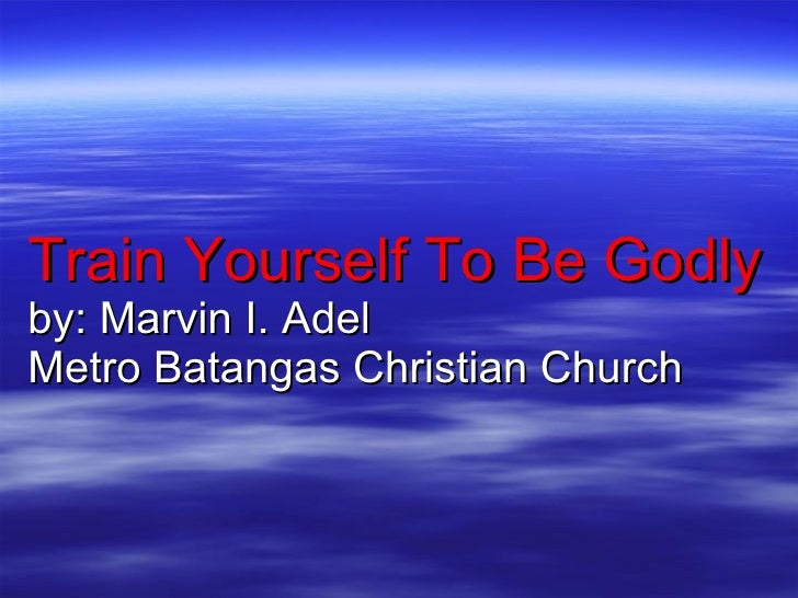 Train Yourself To Be Godly by: Marvin I. Adel Metro Batangas Christian Church