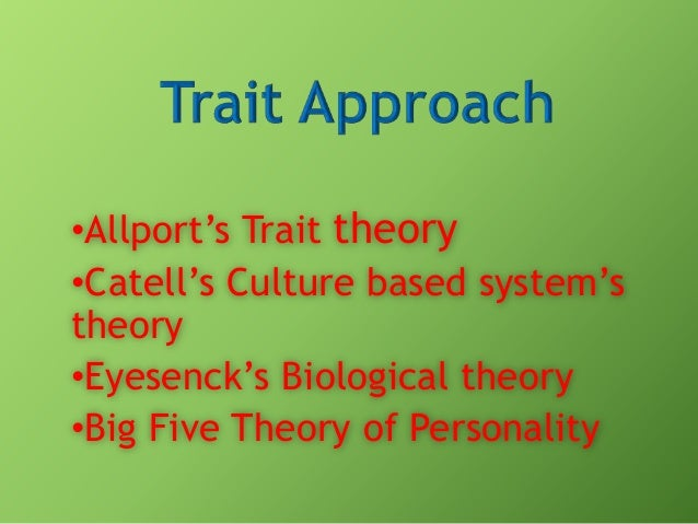 •Allport's Trait theory •Catell's Culture based system's theory •Eyesenck's Biological theory •Big Five Theory of Personal...
