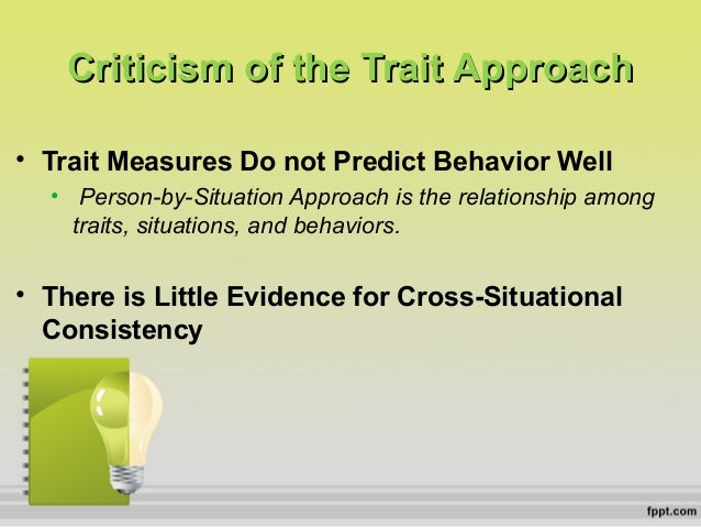 trait approach The most notable strength of trait theory is its clarity, which makes it easily understood this ease of understanding makes trait theory easy to implement, facilitating its use in the development of several assessment devices for patients its major weakness is that it does not fully address why or .