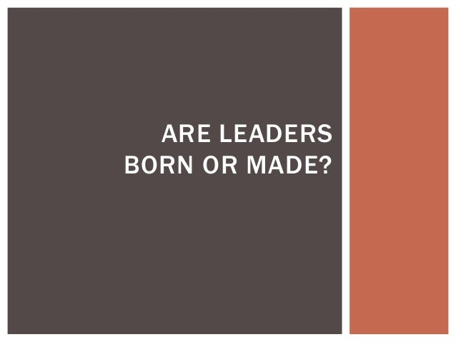 essay on leaders are made or born Guest post by allen kors while some may be born with an innate knack for great leadership skills like confidence, communication, and creativity, i'd like to argue.