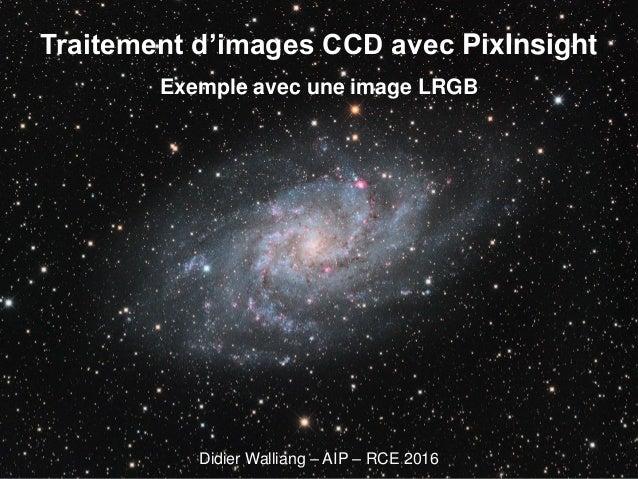 Traitement d'images CCD avec PixInsight Exemple avec une image LRGB Didier Walliang – AIP – RCE 2016