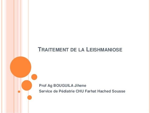 TRAITEMENT DE LA LEISHMANIOSE Prof Ag BOUGUILA Jihene Service de Pédiatrie CHU Farhat Hached Sousse