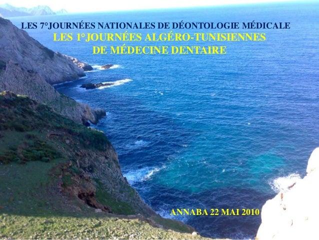 LES 7°JOURNÉES NATIONALES DE DÉONTOLOGIE MÉDICALE LES 1°JOURNÉES ALGÉRO-TUNISIENNES DE MÉDECINE DENTAIRE ANNABA 22 MAI 2010