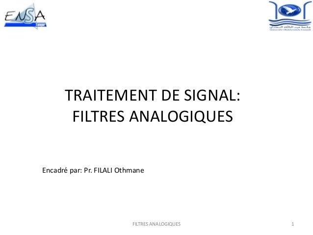 TRAITEMENT DE SIGNAL:FILTRES ANALOGIQUESEncadré par: Pr. FILALI Othmane1FILTRES ANALOGIQUES