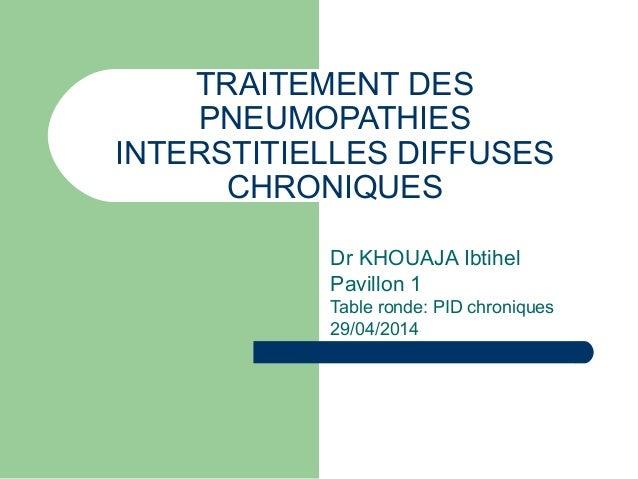 TRAITEMENT DES PNEUMOPATHIES INTERSTITIELLES DIFFUSES CHRONIQUES Dr KHOUAJA Ibtihel Pavillon 1 Table ronde: PID chroniques...