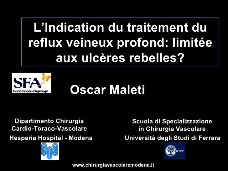 L'Indication du traitement du reflux veineux profond: limitée aux ulcères rebelles? Oscar Maleti Hesperia Hospital - Moden...
