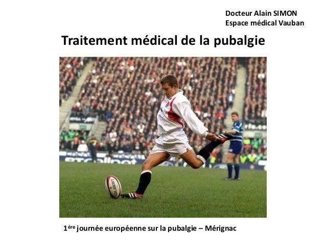 Docteur Alain SIMON  Espace médical Vauban  Traitement médical de la pubalgie  1ère journée européenne sur la pubalgie – M...