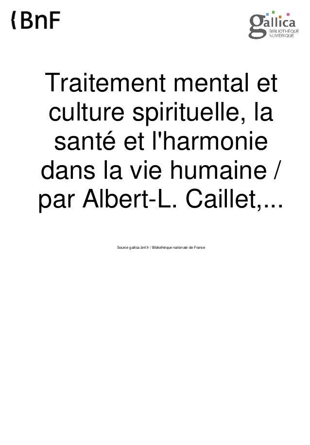 Traitement mental et culture spirituelle, la santé et l'harmonie dans la vie humaine / par Albert-L. Caillet,... Source ga...