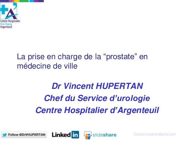 """Docteur.Hupertan@gmail.com La prise en charge de la """"prostate"""" en médecine de ville Dr Vincent HUPERTAN Chef du Service d'..."""