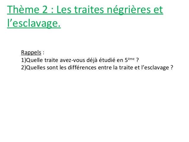 Thème 2 : Les traites négrières et l'esclavage. Rappels : 1)Quelle traite avez-vous déjà étudié en 5ème ? 2)Quelles sont l...