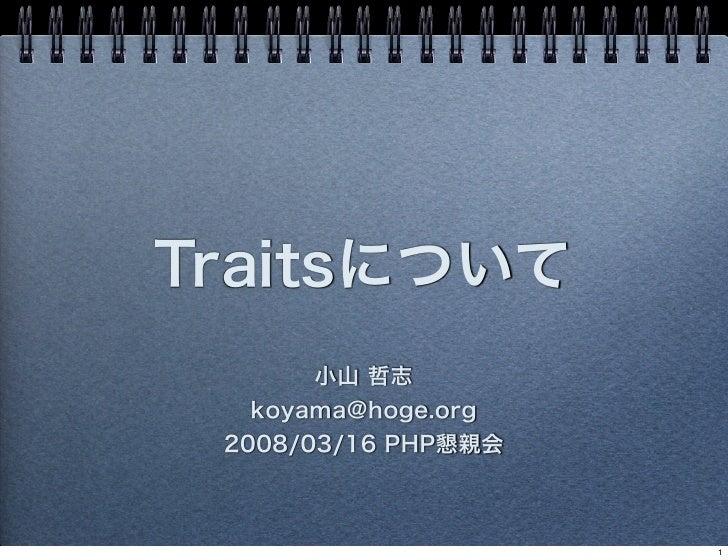 Traitsについて       小山 哲志   koyama@hoge.org 2008/03/16 PHP懇親会                     1