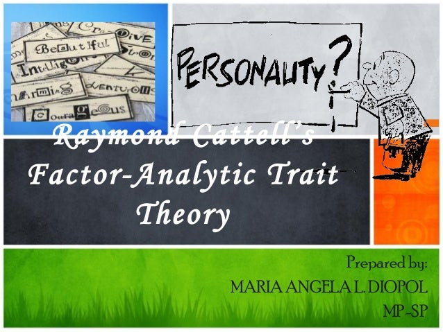 Prepared by: MARIA ANGELA L. DIOPOL MP-SP Raymond Cattell's Factor-Analytic Trait Theory