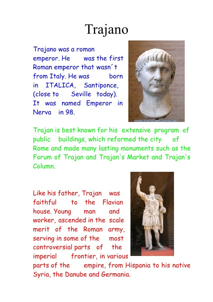 TrajanoTrajano was a romanemperor. He      was the firstRoman emperor that wasn´tfrom Italy. He was       bornin ITALICA, ...