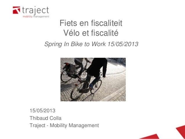 15/05/2013Thibaud CollaTraject - Mobility ManagementFiets en fiscaliteitVélo et fiscalitéSpring In Bike to Work 15/05/2013