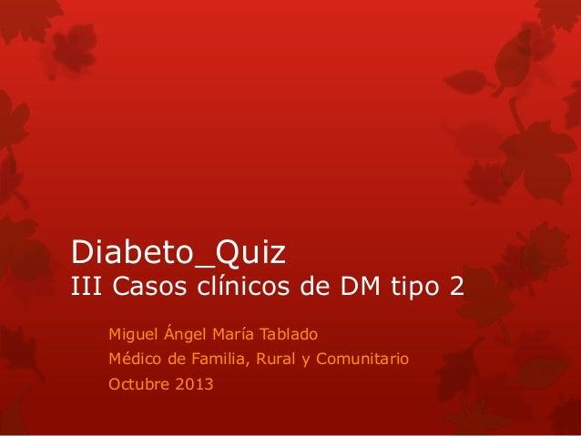 Diabeto_Quiz  III Casos clínicos de DM tipo 2 Miguel Ángel María Tablado Médico de Familia, Rural y Comunitario  Octubre 2...