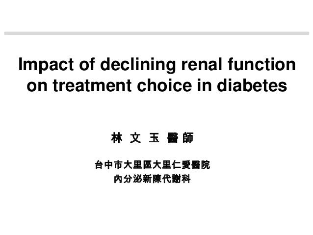 Impact of declining renal function on treatment choice in diabetes           林 文 玉 醫師         台中市大里區大里仁愛醫院           內分泌新陳...