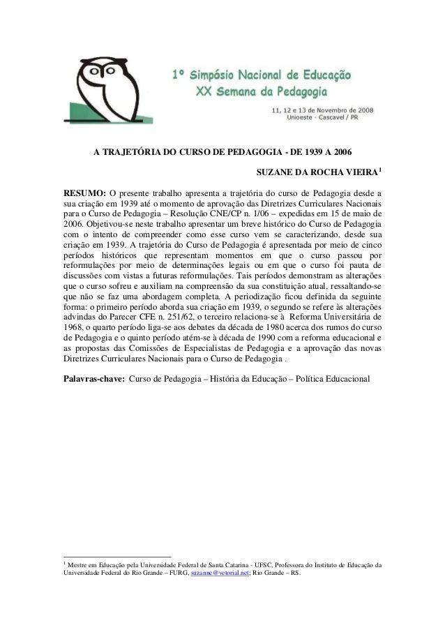 A TRAJETÓRIA DO CURSO DE PEDAGOGIA - DE 1939 A 2006 SUZANE DA ROCHA VIEIRA1 RESUMO: O presente trabalho apresenta a trajet...