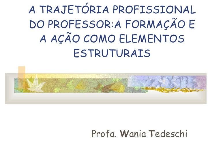 A TRAJETÓRIA PROFISSIONAL DO PROFESSOR:A FORMAÇÃO E A AÇÃO COMO ELEMENTOS ESTRUTURAIS Profa.  W ania  T edeschi