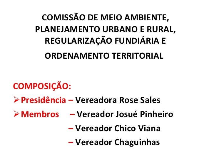 COMISSÃO DE MEIO AMBIENTE, PLANEJAMENTO URBANO E RURAL, REGULARIZAÇÃO FUNDIÁRIA E ORDENAMENTO TERRITORIAL   <ul><li>COMPOS...