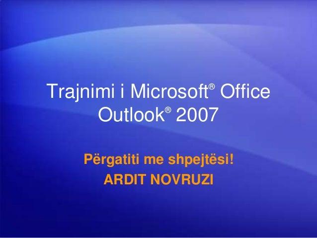 ®  Trajnimi i Microsoft Office ® Outlook 2007 Përgatiti me shpejtësi! ARDIT NOVRUZI