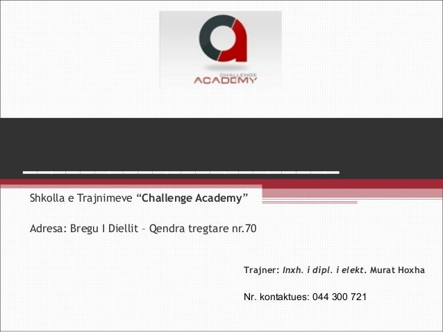 "______________________ Shkolla e Trajnimeve ""Challenge Academy"" Adresa: Bregu I Diellit – Qendra tregtare nr.70  Trajner: ..."