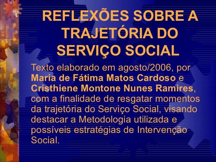 REFLEXÕES SOBRE A TRAJETÓRIA DO SERVIÇO SOCIAL   Texto elaborado em agosto/2006, por  Maria de Fátima Matos Cardoso  e  Cr...