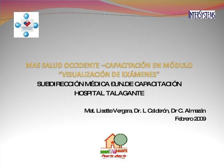SUBDIRECCIÓN MÉDICA –UN.DE CAPACITACIÓN HOSPITAL TALAGANTE Mat. Lisette Vergara, Dr. L Calderón, Dr C. Almazán Febrero 2009