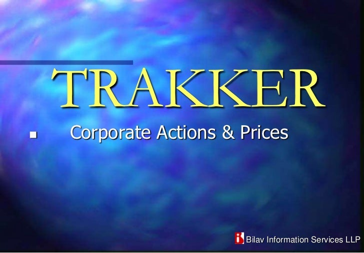 TRAKKER   Corporate Actions & Prices                         Bilav Information Services LLP