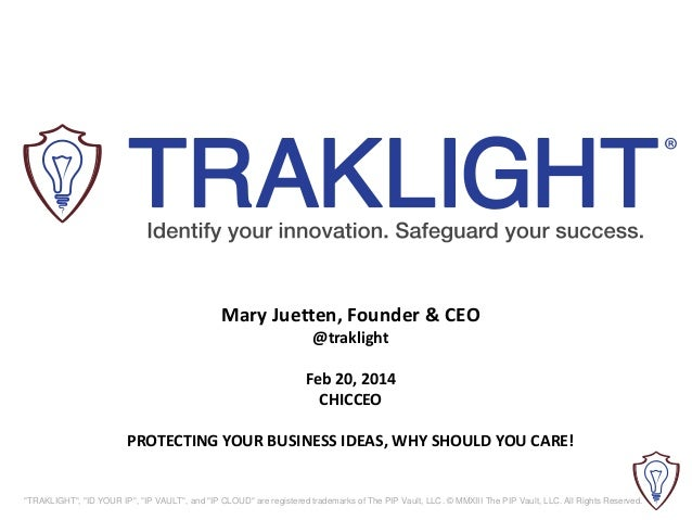 "Mary Juetten, Founder & CEO @traklight Feb 20, 2014 CHICCEO PROTECTING YOUR BUSINESS IDEAS, WHY SHOULD YOU CARE!  ""TRAKLIG..."