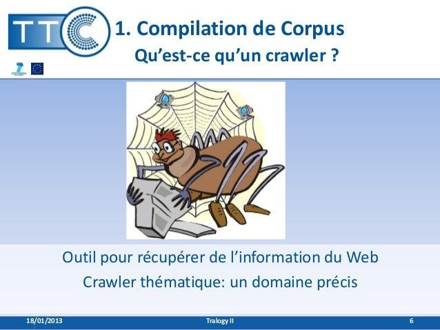1. Compilation de Corpus                   Qu'est-ce qu'un crawler ?         Outil pour récupérer de l'information du Web ...