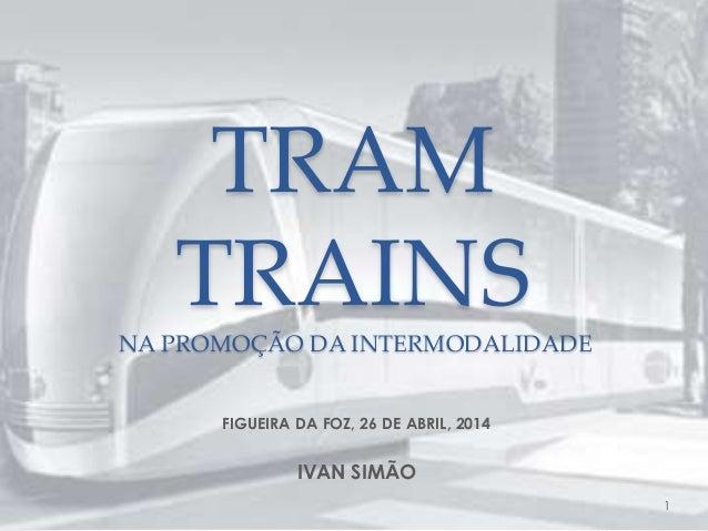 TRAM TRAINS NA PROMOÇÃO DA INTERMODALIDADE FIGUEIRA DA FOZ, 26 DE ABRIL, 2014 IVAN SIMÃO 1