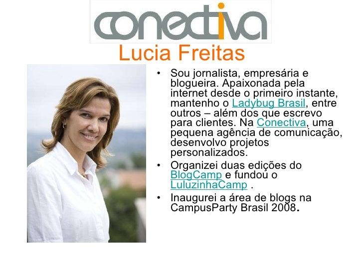 Lucia Freitas <ul><li>Sou jornalista, empresária e blogueira. Apaixonada pela internet desde o primeiro instante, mantenho...