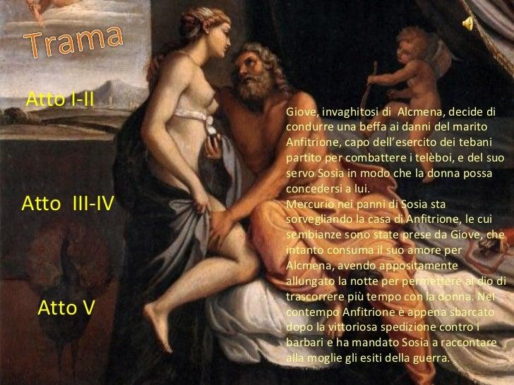 Giove, invaghitosi di  Alcmena, decide di condurre una beffa ai danni del marito Anfitrione, capo dell'esercito dei tebani...