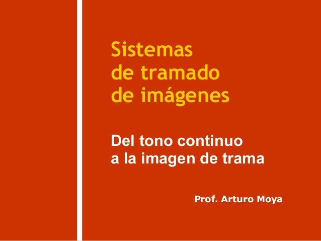 Sistemas Del tono continuo de imágenes de tramado Prof. Arturo Moya a la imagen de trama