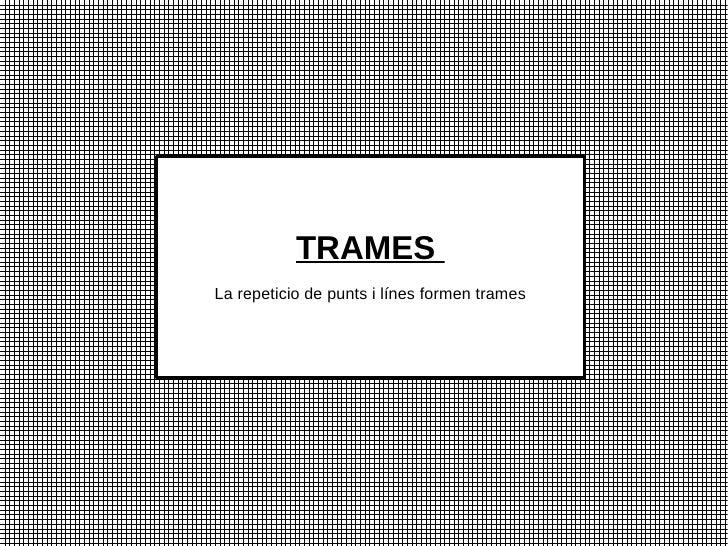 TRAMESLa repeticio de punts i línes formen trames