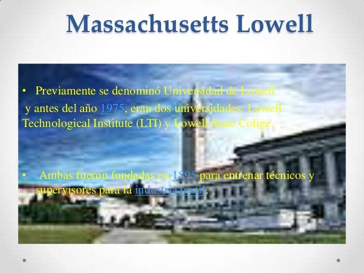 Massachusetts Lowell<br />Previamente se denominó Universidad de Lowell<br />y antes del año 1975, eran dos universidades:...