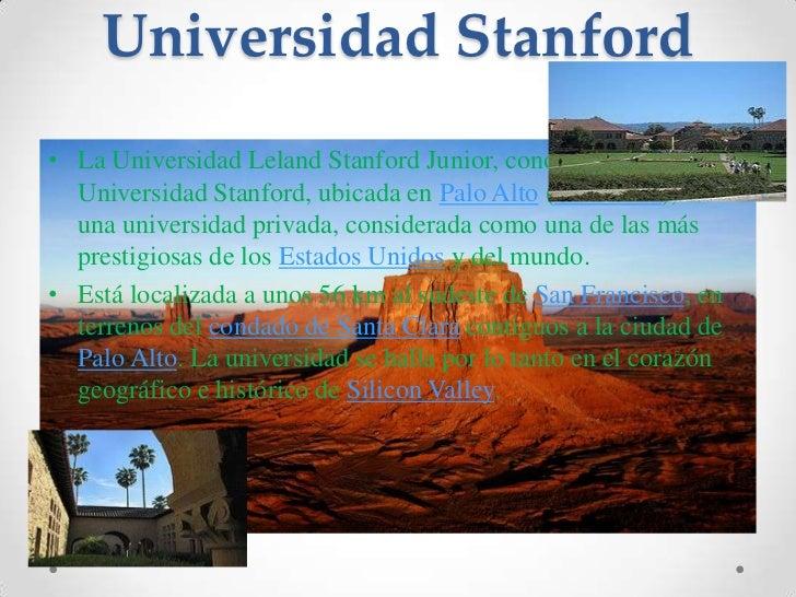 Universidad Stanford<br />La Universidad Leland Stanford Junior, conocida como Universidad Stanford, ubicada en Palo Alto ...