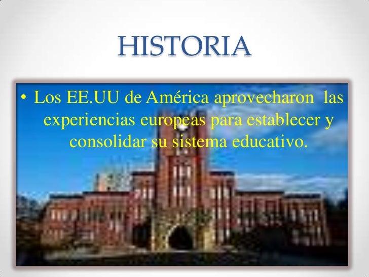 HISTORIA<br />Los EE.UU de América aprovecharon  las experiencias europeas para establecer y consolidar su sistema educati...
