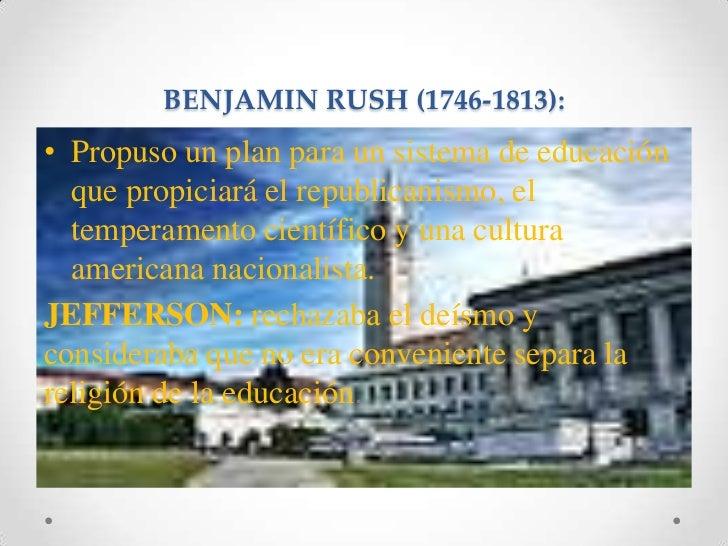 BENJAMIN RUSH (1746-1813):<br />Propuso un plan para un sistema de educación que propiciará el republicanismo, el temperam...