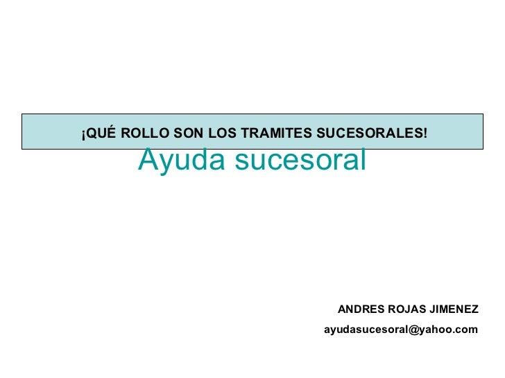 Ayuda  sucesoral ¡QUÉ ROLLO SON LOS TRAMITES SUCESORALES! ANDRES ROJAS JIMENEZ [email_address]