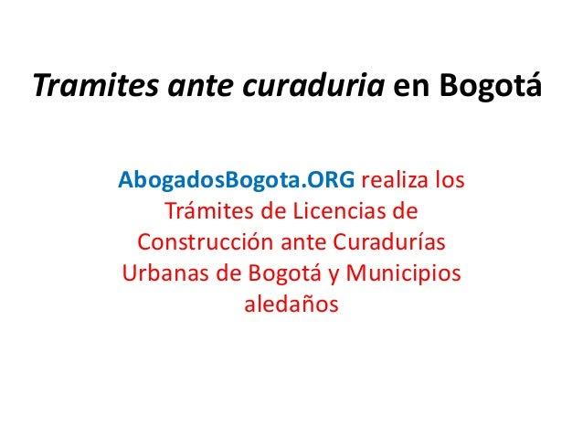 Tramites ante curaduria en Bogotá AbogadosBogota.ORG realiza los Trámites de Licencias de Construcción ante Curadurías Urb...