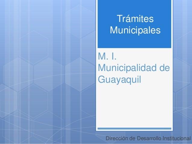 M. I. Municipalidad de Guayaquil Dirección de Desarrollo Institucional Trámites Municipales