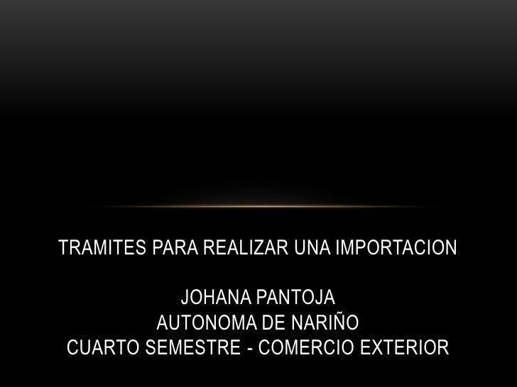 TRAMITES PARA REALIZAR UNA IMPORTACION JOHANA PANTOJAAUTONOMA DE NARIÑOCUARTO SEMESTRE - COMERCIO EXTERIOR<br />
