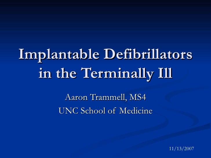 Implantable Defibrillators in the Terminally Ill Aaron Trammell, MS4 UNC School of Medicine 11/13/2007